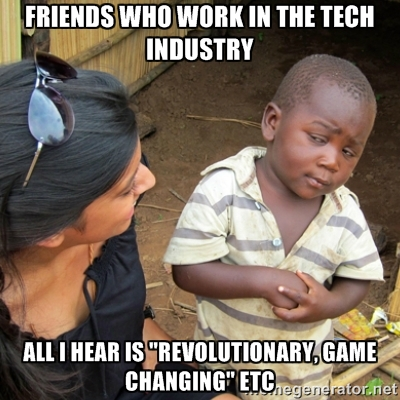 "Friends who work in the tech industry All I hear is ""revolutionary, game changing"" etc"